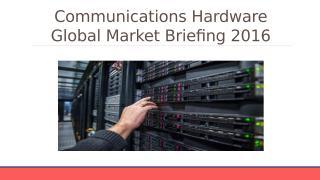 Communications Hardware Global Market Briefing 2016 - Characteristics.pptx
